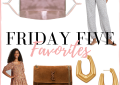 Houston top fashion blogger shares her weekly Friday 5 favorites